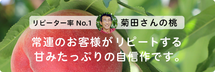 リピーター率No.1 菊田さんの桃。常連のお客様がリピートする甘みたっぷりの自信作です。